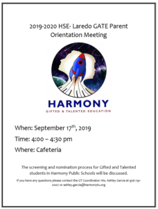 2019-2020 HSE- Laredo GATE Parent Orientation Meeting When: September 17th, 2019 Time: 4:00 – 4:30 pm Where: Cafeteria The screening and nomination process for Gifted and Talented students in Harmony Public Schools will be discussed. If you have any questions please contact the GT Coordinator: Ms. Ashley Garcia at 956-791-0007 or ashley.garcia@harmonytx.org