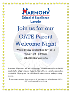 Join us for our GATE Parent Welcome Night When: Friday September 20th, 2019 Time: 4:30 – 5:00 pm Where: HSE Cafeteria Attention GT parents, we will be hosting a GT Welcome night at the HSE cafeteria for all parents and students. We will have a small presentation on the HSE GT program, the HPS identification process, and upcoming events. –If you have any questions, please contact the GT Coordinator: Ms. Ashley Garcia at 956-791-0007 or ashley.garcia@harmonytx.org