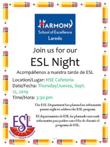 Join us for our ESL Night Acompáñenos a nuestra tarde de ESL The ESL Department has planned an informative parent night to address the ESL program. El departamento de ESL ha planeado una tarde informativa para padres con el fin de discutir el programa de ESL. Location/Lugar: HSE Cafeteria Date/Fecha: Thursday/Jueves, Sept. 12, 2019 Time/Hora: 3:30 pm