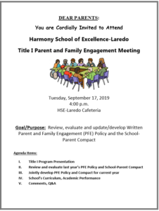 DEAR PARENTS: You are Cordially Invited to Attend Harmony School of Excellence-Laredo Title I Parent and Family Engagement Meeting Tuesday, September 17, 2019 4:00 p.m. HSE-Laredo Cafeteria Goal/Purpose: Review, evaluate and update/develop Written Parent and Family Engagement (PFE) Policy and the School-Parent Compact Agenda Items: I. Title I Program Presentation II. Review and evaluate last year's PFE Policy and School-Parent Compact III. Jointly develop PFE Policy and Compact for current year IV. School's Curriculum, Academic Performance V. Comments, Q&A