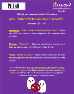 "PILLAR and Harmony School of Excellence Anti- ""BOO""LYING Rally Spirit Week!!!!! October 16th- 18th Wednesday: ""Take a Walk in Somebody Else's Shoes.""- Wear two different shoes to show compassion for someone else's situation. Thursday: ""Team-UP."" – Show we can all work together as a team by wearing your favorite sports team attire. Friday: ""Inside Out Day."" – Wear clothes inside out to show how bullying hurts on the inside even if it doesn't show on the outside. All events lead up to PILLARs Anti-Bullying Youth Rally on Tuesday October 22nd, 2019 at Casa Blanca Ballroom (5064 East Saunders)–––– from 6:00-9:00 pm. The event is free and students are eligible to receive up to 20 hours of community service."