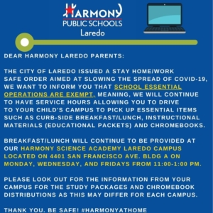 DEAR HARMONY LAREDO PARENTS: THE CITY OF LAREDO ISSUED A STAY HOME/WORK SAFE ORDER AIMED AT SLOWING THE SPREAD OF COVID-19, WE WANT TO INFORM YOU THAT SCHOOL ESSENTIAL OPERATIONS ARE EXEMPT, MEANING, WE WILL CONTINUE TO HAVE SERVICE HOURS ALLOWING YOU TO DRIVE TO YOUR CHILD'S CAMPUS TO PICK UP ESSENTIAL ITEMS SUCH AS CURB-SIDE BREAKFAST/LUNCH, INSTRUCTIONAL MATERIALS (EDUCATIONAL PACKETS) AND CHROMEBOOKS.  BREAKFAST/LUNCH WILL CONTINUE TO BE PROVIDED AT OUR HARMONY SCIENCE ACADEMY LAREDO CAMPUS LOCATED ON 4401 SAN FRANCISCO AVE. BLDG A ON MONDAY, WEDNESDAY, AND FRIDAYS FROM 11:00-1:00 PM.  PLEASE LOOK OUT FOR THE INFORMATION FROM YOUR CAMPUS FOR THE STUDY PACKAGES AND CHROMEBOOK DISTRIBUTIONS AS THIS MAY DIFFER FROM EACH CAMPUS.  THANK YOU.  BE SAFE! #HARMONYATHOME