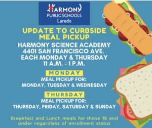 UPDATE TO CURBSIDE MEAL PICKUP HARMONY SCIENCE ACADEMY 4401 SAN FRANCISCO AVE. EACH MONDAY & THURSDAY 11A.M. – 1 P.M. MONDAY MEAL PICKUP FOR: MONDAY, TUESDAY & WEDNESDAY THURSDAY MEAL PICK UP FOR: THURSDAY, FRIDAY, SATURDAY & SUNDAY Breakfast and Lunch meals for those 18 and under regardless of enrollment status