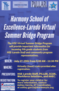 Harmony School of Excellence-Laredo Virtual Summer Bridge Program The HSE-Virtual Summer Bridge Program will provide important information for incoming 9th grade students from HSE-Laredo Staff and community program representatives. When: July 27-29th from 9:00 AM - 12:30 PM Where: Virtually (Zoom)-Links provided after registration. Participants: HSE-Laredo Staff, PILLAR, SCAN, Workforce Solutions, and AHEC. Registration: To register your child or for more information, contact Ashley Garcia, GT Coordinator, at ashley.garcia@harmonytx.org