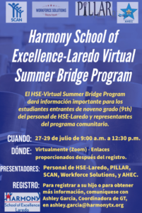 Harmony School of Excellence-Laredo Virtual Summer Bridge Program El HSE-Virtual Summer Bridge Program dará información importante para los estudiantes entrantes de noveno grado (9th) del personal de HSE-Laredo y representantes del programa comunitario. Cuando: 27-29 de julio de 9:00 a.m. a 12:30 p.m. DÓNDE: Virtualmente (Zoom) - Enlaces proporcionados después del registro. Presentadores: Personal de HSE-Laredo, PILLAR, SCAN, Workforce Solutions, y AHEC. Registro: Para registrar a su hijo o para obtener más información, comuníquese con Ashley Garcia, Coordinadora de GT, en ashley.garcia@harmonytx.org