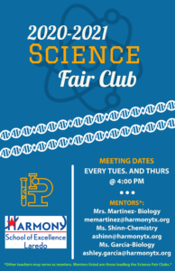 2020-2021 Science Fair Club  MEETING DATES:  Every Tues. and Thurs. at 4:00 PM  MENTORS* (Please contact for more information):  Mrs. Martinez- Biology memartinez@harmonytx.org Ms. Shinn-Chemistry ashinn@harmonytx.org Ms. Garcia-Biology ashley.garcia@harmonytx.org  *Other teachers may serve as mentors. Mentors listed are those leading the Science Fair Clubs.*
