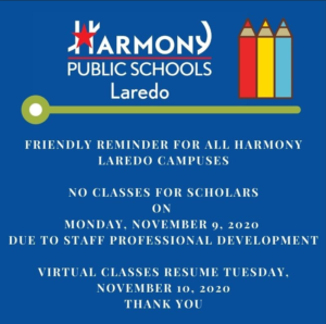 FRIENDLY REMINDER FOR ALL HARMONY LAREDO CAMPUSES NO CLASSES  MONDAY, 	NOVEMBER 9, 2020 DUE TO STAFF PROFESSIONAL DEVELOPMENT  VIRTUAL CLASSES RESUME TUESDAY, NOVEMBER 10 THANK YOU