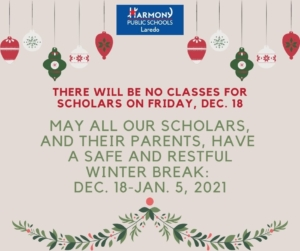 THERE WILL BE NO CLASSES FOR SCHOLARS ON FRIDAY, DEC. 18 MAY	ALL OUR SCHOLARS, AND	THEIR PARENTS. HAVE A SAFE AND RESTFUL WINTER BREAK: DEC. 18-JAN. 5, 2021